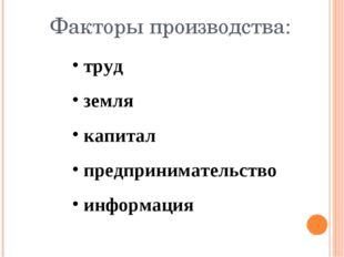 труд земля капитал предпринимательство информация Факторы производства: