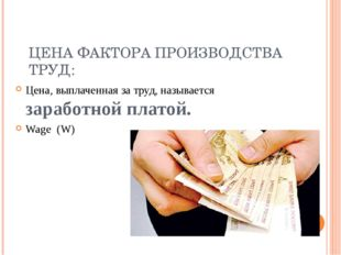 ЦЕНА ФАКТОРА ПРОИЗВОДСТВА ТРУД: Цена, выплаченная за труд, называется заработ