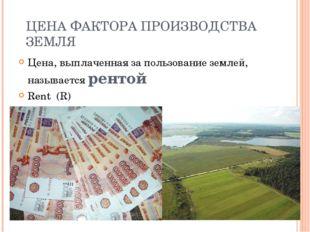 ЦЕНА ФАКТОРА ПРОИЗВОДСТВА ЗЕМЛЯ Цена, выплаченная за пользование землей, назы