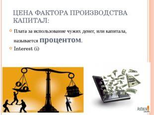 ЦЕНА ФАКТОРА ПРОИЗВОДСТВА КАПИТАЛ: Плата за использование чужих денег, или ка