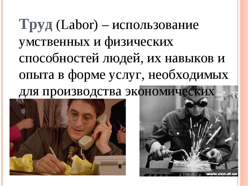 Труд (Labor) – использование умственных и физических способностей людей, их н...