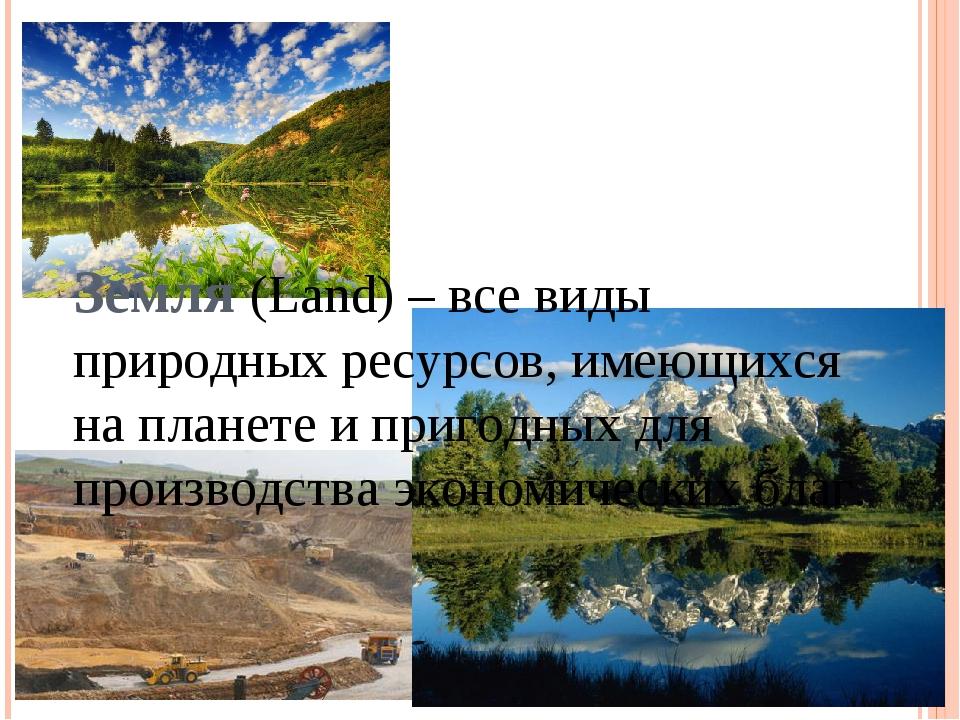 Земля (Land) – все виды природных ресурсов, имеющихся на планете и пригодных...