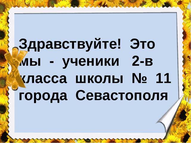 Здравствуйте! Это мы - ученики 2-в класса школы № 11 города Севастополя
