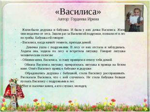 «Василиса» Автор: Гордеева Ирина Жили-были дедушка и бабушка. И была у них до