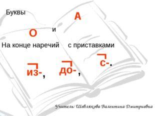 Буквы О А и На конце наречий с приставками из-  , до-  , с-  . Учитель: Ше