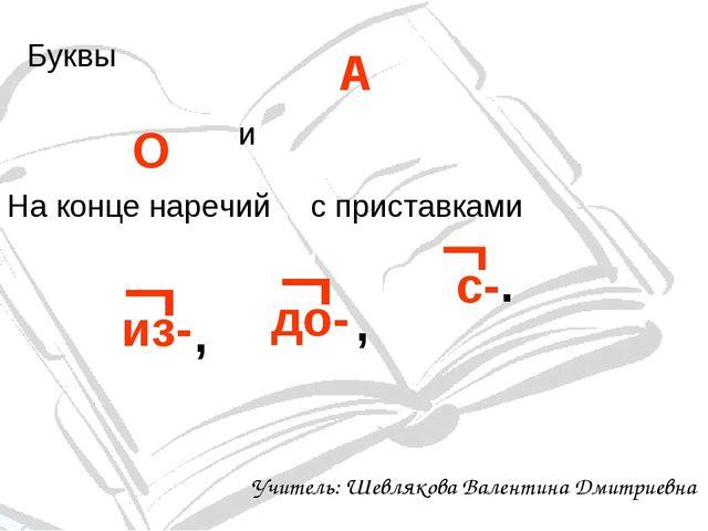 Буквы О А и На конце наречий с приставками из-  , до-  , с-  . Учитель: Ше...