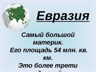 Евразия Самый большой материк. Его площадь 54 млн. кв. км. Это более трети пл