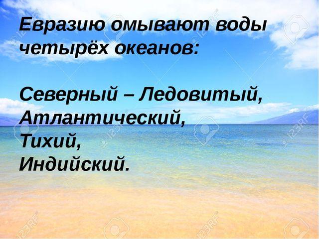 Евразию омывают воды четырёх океанов: Северный – Ледовитый, Атлантический, Ти...