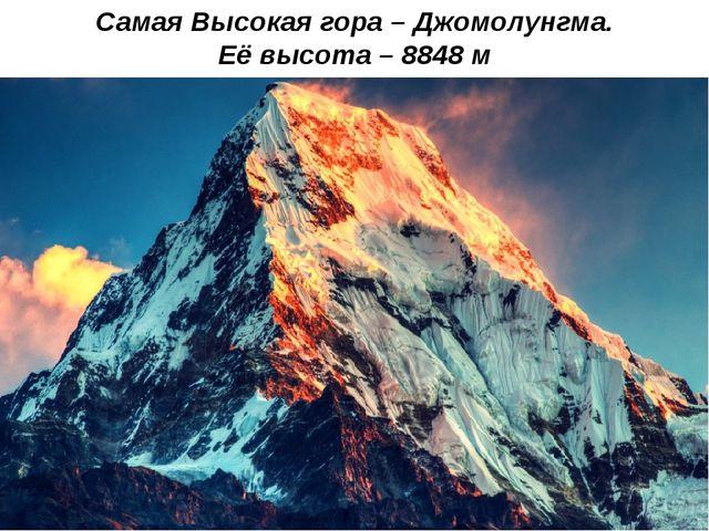 Самая Высокая гора – Джомолунгма. Её высота – 8848 м