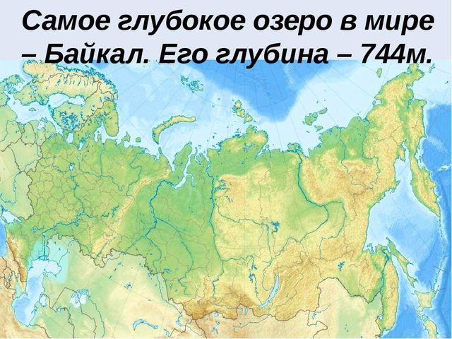 Самое глубокое озеро в мире – Байкал. Его глубина – 744м.
