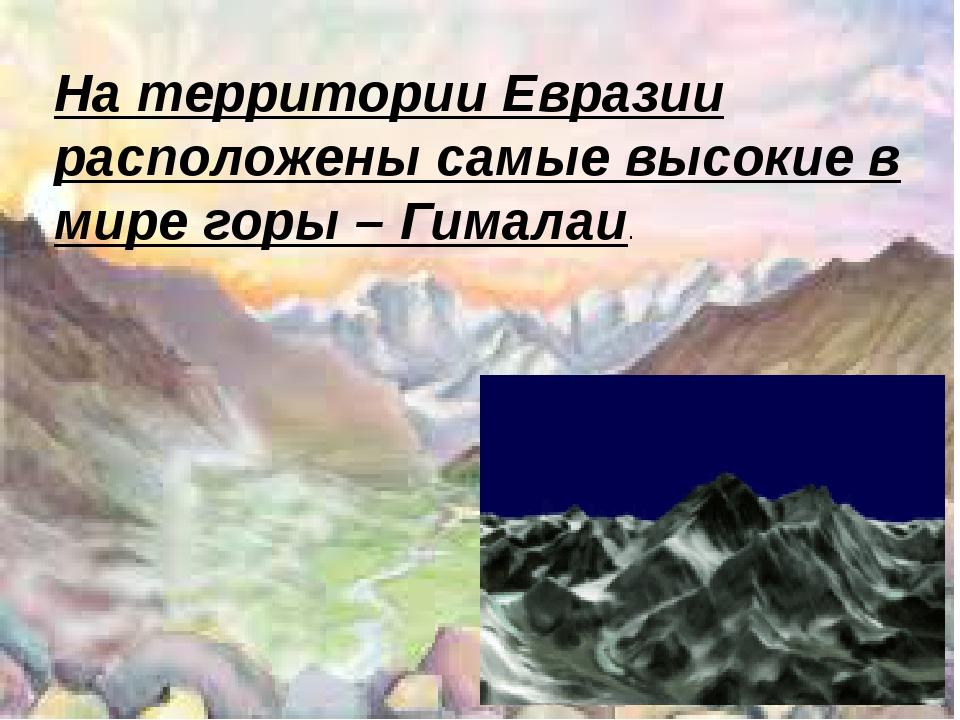 На территории Евразии расположены самые высокие в мире горы – Гималаи.
