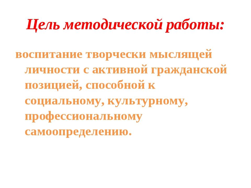 Цель методической работы: воспитание творчески мыслящей личности с активной г...