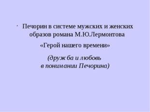 (дружба и любовь в понимании Печорина) Печорин в системе мужских и женских об
