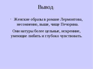 Вывод: Женские образы в романе Лермонтова, несомненно, выше, чище Печорина. О