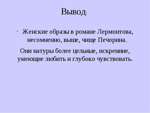 Вывод: Женские образы в романе Лермонтова, несомненно, выше, чище Печорина. О...