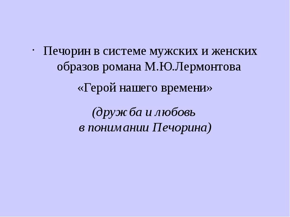 (дружба и любовь в понимании Печорина) Печорин в системе мужских и женских об...