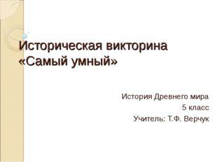 Историческая викторина «Самый умный» История Древнего мира 5 класс Учитель: Т