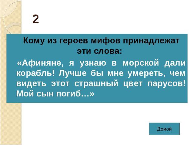 2 Кому из героев мифов принадлежат эти слова: «Афиняне, я узнаю в морской дал...