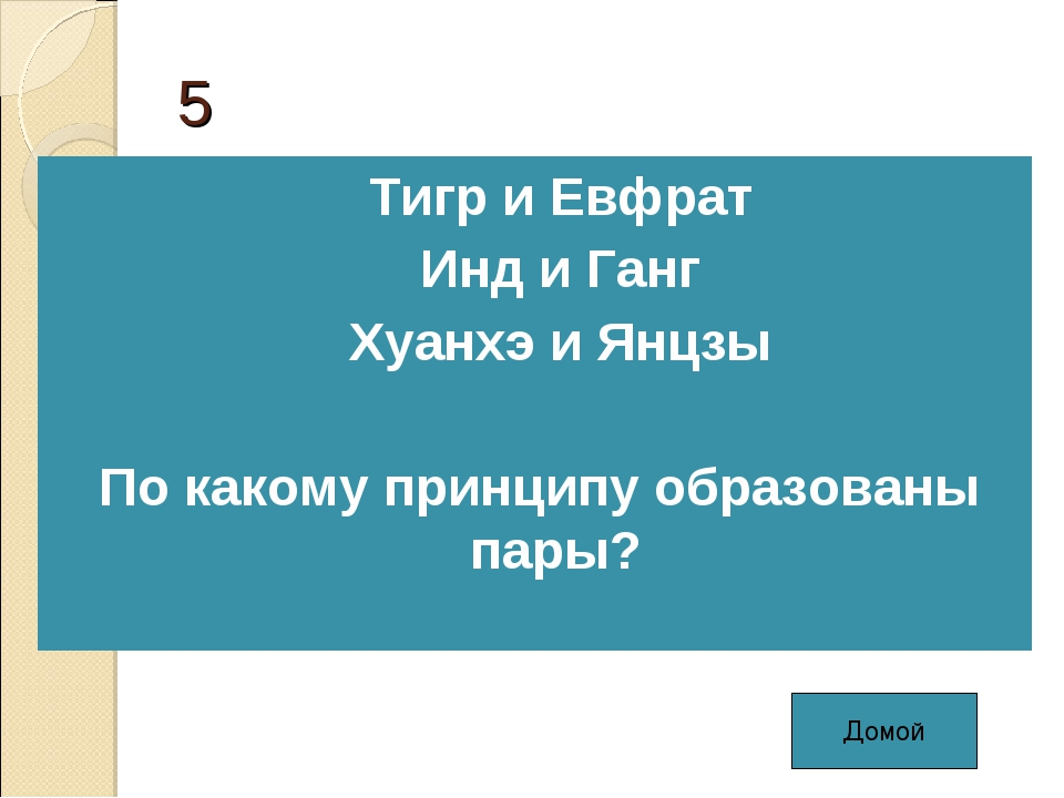 5 Тигр и Евфрат Инд и Ганг Хуанхэ и Янцзы По какому принципу образованы пары?...