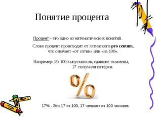 Понятие процента Процент - это одно из математических понятий. Слово процент