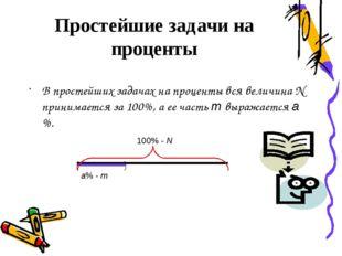 В простейших задачах на проценты вся величина N принимается за 100%, а ее час