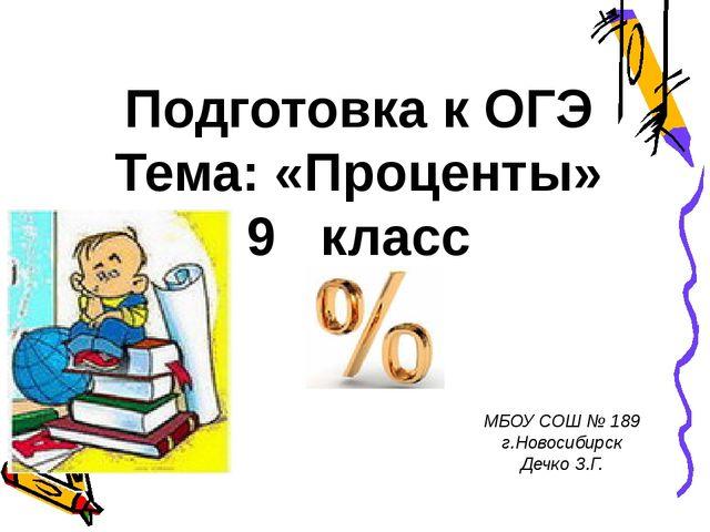 Подготовка к ОГЭ Тема: «Проценты» 9 класс МБОУ СОШ № 189 г.Новосибирск Дечко...