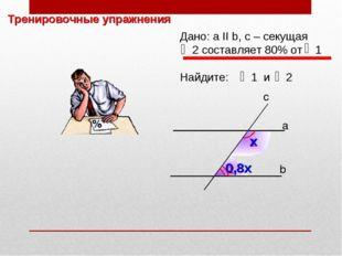 Тренировочные упражнения 2 1 b а c Дано: а II b, с – секущая 2 составляет 80%