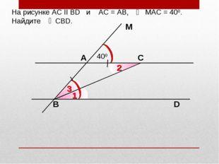 На рисунке АС II ВD и АС = АВ, МАС = 400. Найдите СВD. С D M A 400 B