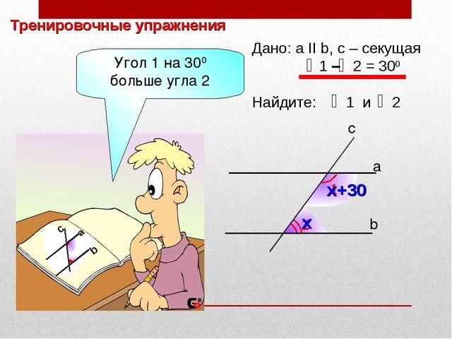 Тренировочные упражнения 2 1 b а c Дано: а II b, с – секущая 1 – 2 = 300 Найд...