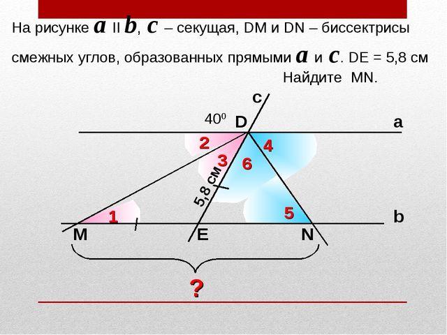 На рисунке a II b, c – секущая, DM и DN – биссектрисы смежных углов, образова...