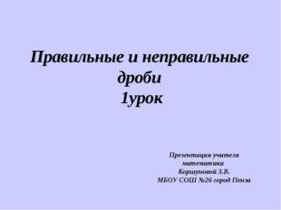 Правильные и неправильные дроби 1урок Презентация учителя математики Коршунов