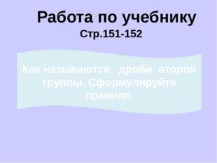 Работа по учебнику Стр.151-152 Как называются дроби первой группы? Сформулиру