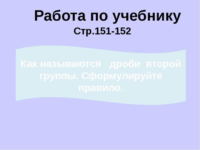 Работа по учебнику Стр.151-152 Как называются дроби первой группы? Сформулиру...