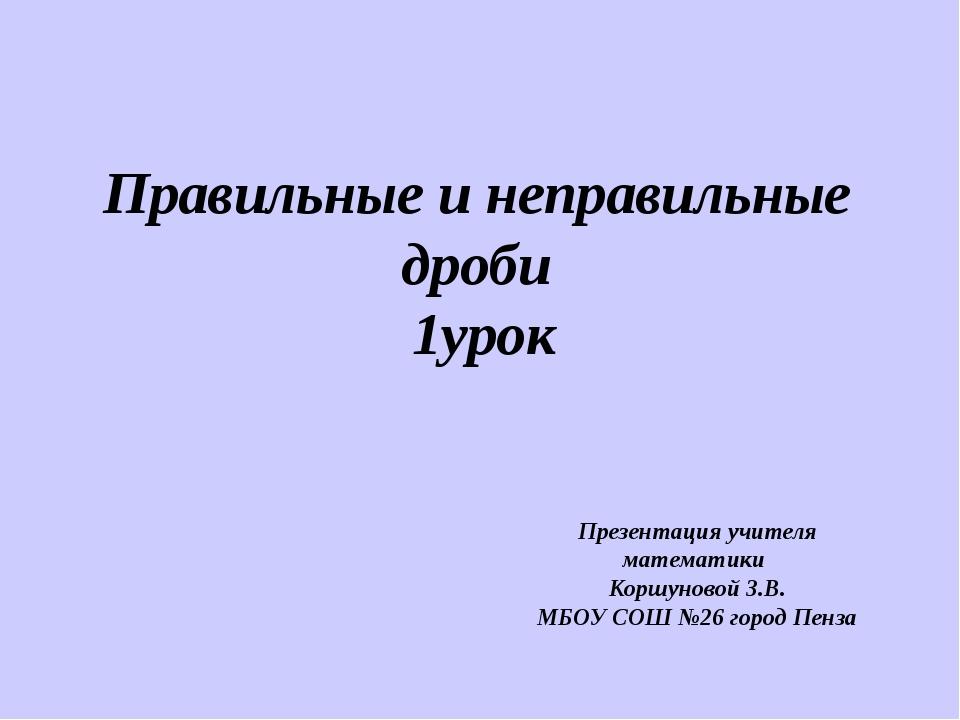 Правильные и неправильные дроби 1урок Презентация учителя математики Коршунов...