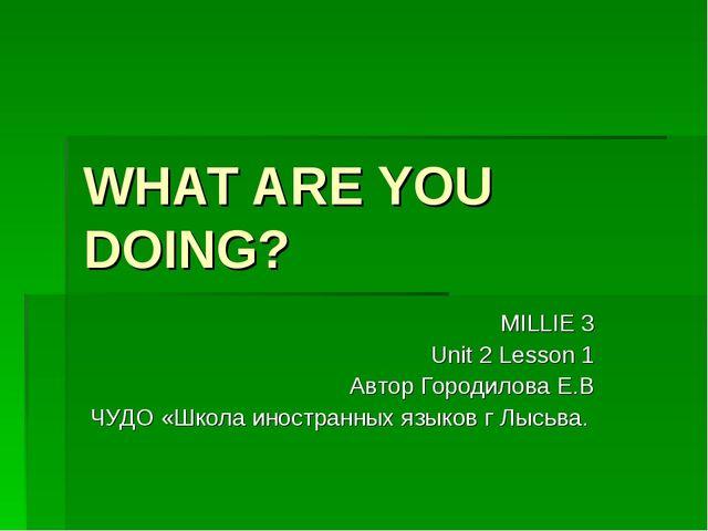 WHAT ARE YOU DOING? MILLIE 3 Unit 2 Lesson 1 Автор Городилова Е.В ЧУДО «Школа...