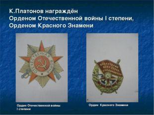 К.Платонов награждён Орденом Отечественной войны I степени, Орденом Красного