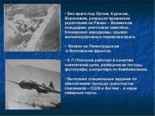 Бил врага под Орлом. Курском, Воронежем, разрушал вражеские укрепления на Рж