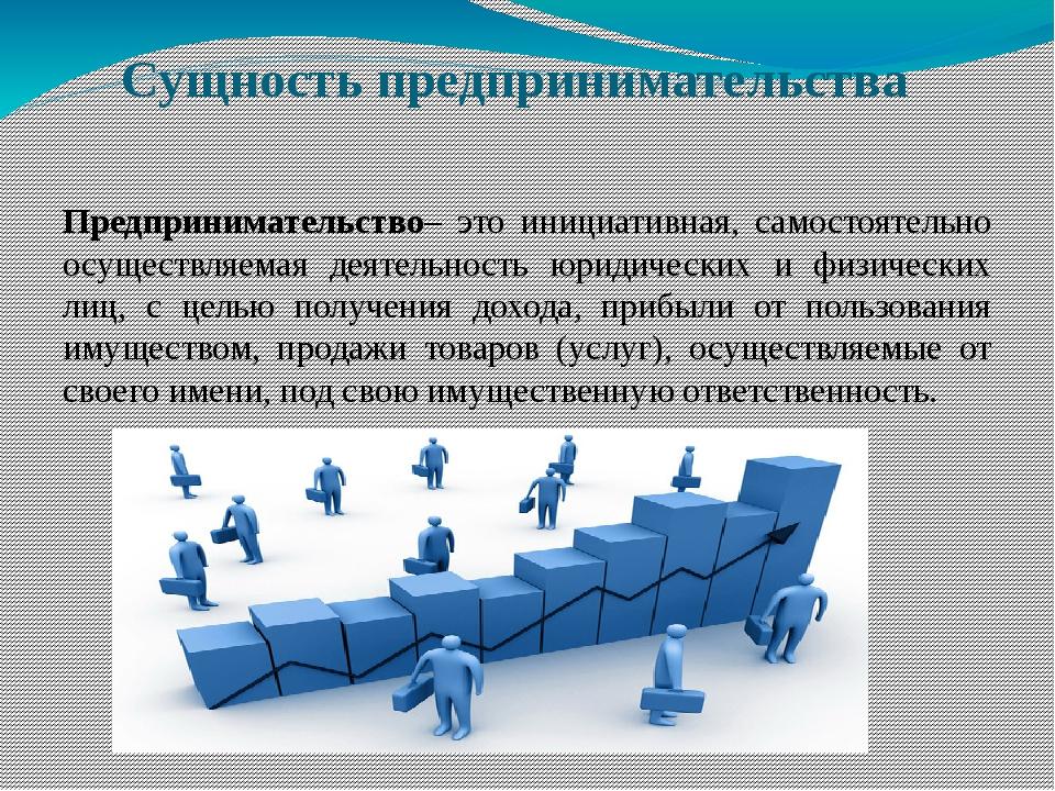 Сущность предпринимательства Предпринимательство– это инициативная, самостоят...