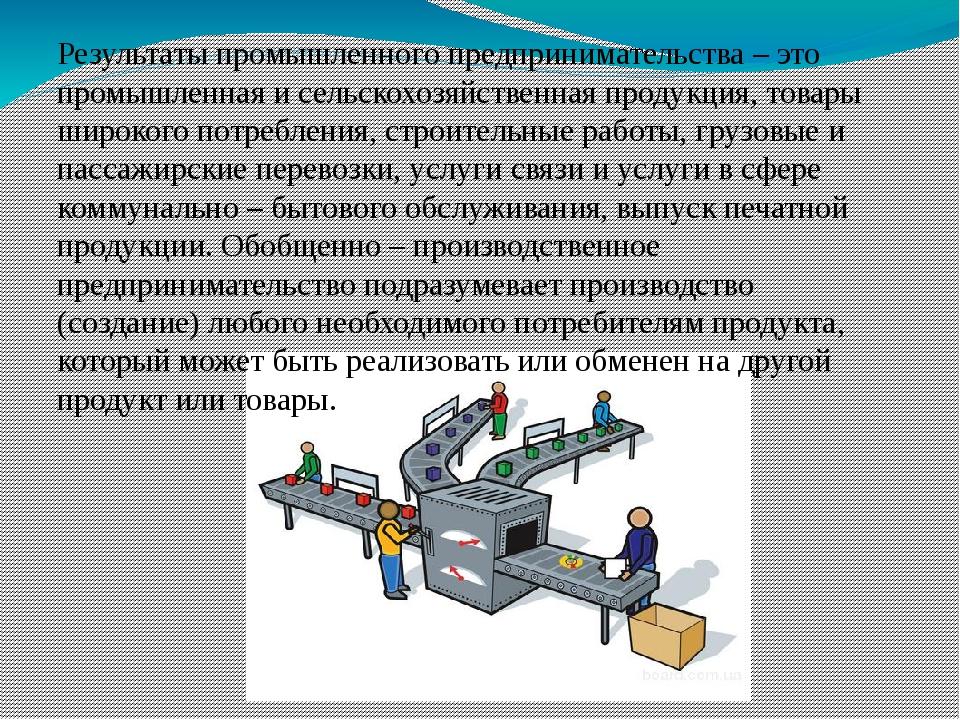 Результаты промышленного предпринимательства – это промышленная и сельскохоз...