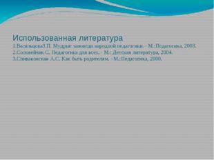 Использованная литература 1.ВасильцоваЗ.П. Мудрые заповеди народной педагогик
