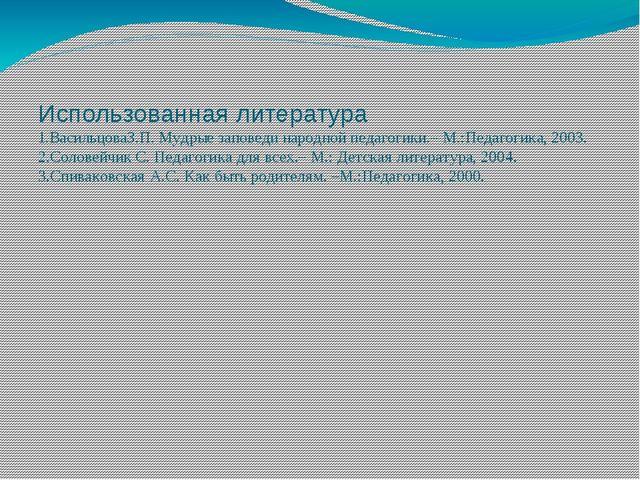 Использованная литература 1.ВасильцоваЗ.П. Мудрые заповеди народной педагогик...