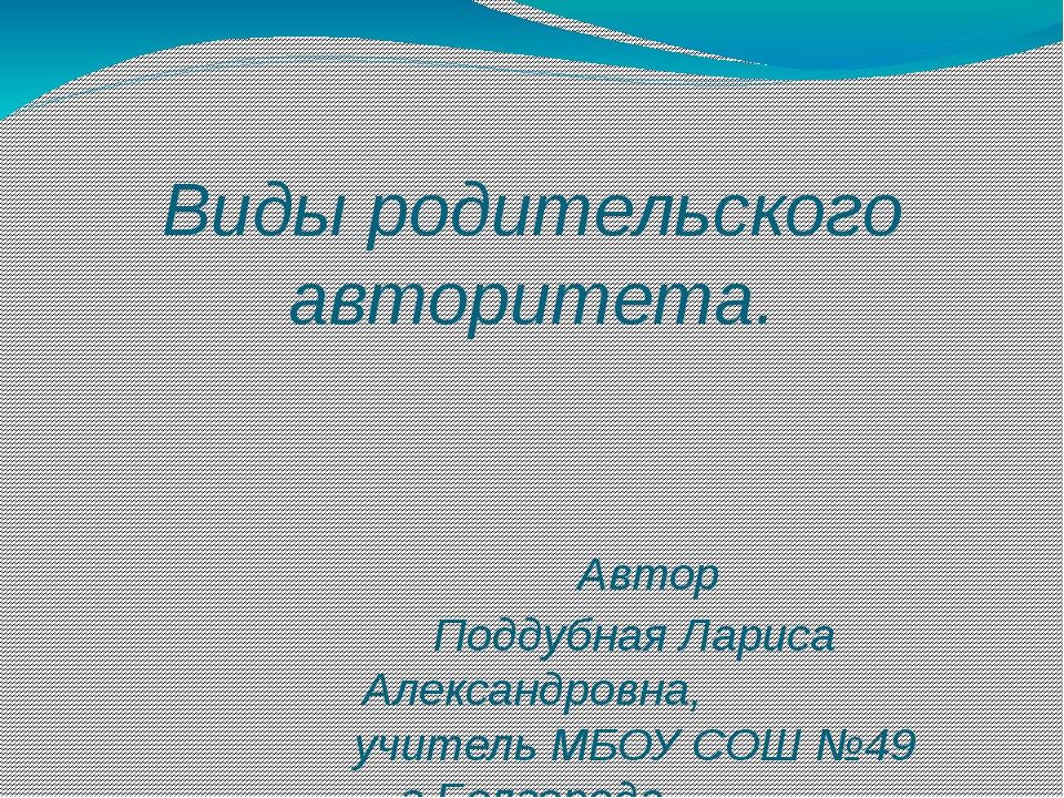 Виды родительского авторитета. Автор Поддубная Лариса Александровна, учитель...