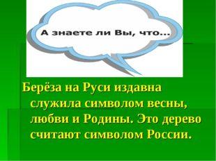 Берёза на Руси издавна служила символом весны, любви и Родины. Это дерево счи
