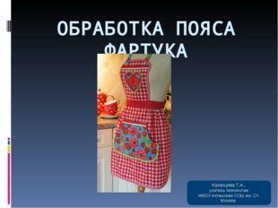 ОБРАБОТКА ПОЯСА ФАРТУКА Казанцева Т.А., учитель технологии МБОУ Акташская СОШ