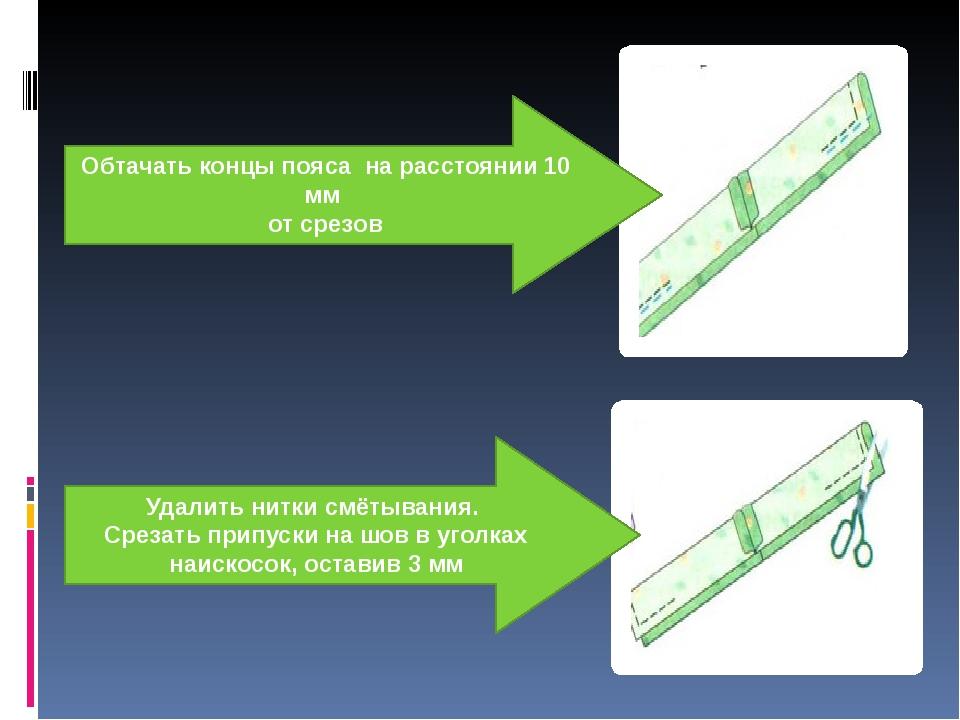 Обтачать концы пояса на расстоянии 10 мм от срезов Удалить нитки смётывания....