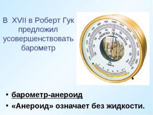 В XVII в Роберт Гук предложил усовершенствовать барометр барометр-анероид «Ан
