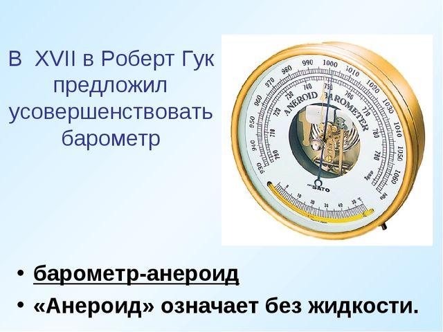 В XVII в Роберт Гук предложил усовершенствовать барометр барометр-анероид «Ан...