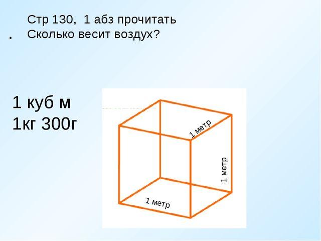 . 1 метр 1 метр 1 метр Стр 130, 1 абз прочитать Сколько весит воздух? 1 куб...