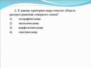2. К какому критерию вида относят область распространения северного оленя? 1