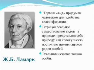 Ж.Б. Ламарк Термин «вид» придуман человеком для удобства классификации. Отриц